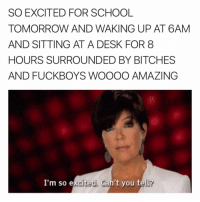 Uuuuggghhhhhhh 😫: SO EXCITED FOR SCHOOL  TOMORROW AND WAKING UP AT 6AM  AND SITTING AT A DESK FOR 8  HOURS SURROUNDED BY BITCHES  AND FUCKBOYS WOOOOO AMAZING  I'm so excited. Can't you tell? Uuuuggghhhhhhh 😫