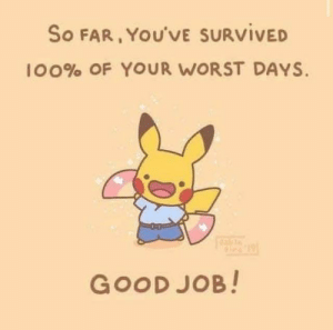 Good job mate: So FAR, YOU'VE SURVIVED  100% OF YOUR WORST DAYS.  GOOD JOB! Good job mate