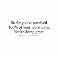 Anaconda, Memes, and Mind: So far you've survived  100% of your worst days.  You're doing great.  MIND SET OF GREATNESS You're doing great! 👊 Thanks to @mindsetofgreatness Tag a friend that needs to see this!