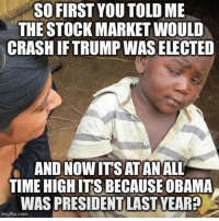 Memes, Obama, and Stock Market: SO FIRST YOUTOLD ME  THE STOCK MARKET WOULD  CRASH IFTRUMP WAS ELECTED  AND NOW ITS AT ANALL  TIME  HIGH ITS BECAUSE OBAMA  WAS PRESIDENT LAST VEAR  imgflip.com 🤔 ---------- Follow our pages! 🇺🇸 @drunkamerica @ragingpatriots @ragingrepublicans ---------- conservative republican maga presidentrump makeamericagreatagain nobama trumptrain trump2017 saturdaysarefortheboy merica usa military supportourtroops thinblueline backtheblue