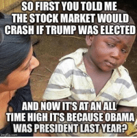 Memes, Obama, and Politics: SO FIRST YOUTOLD ME  THE STOCK MARKET WOULD  CRASH IFTRUMP WAS ELECTED  AND NOWITS ATANALL  TIME HIGHITS BECAUSE OBAMA  WAS PRESIDENT LAST YEAR?  imgflip.com ----------------- Proud Partners 🗽🇺🇸: ★ @conservative.american 🇺🇸 ★ @raised_right_ 🇺🇸 ★ @conservativemovement 🇺🇸 ★ @millennial_republicans🇺🇸 ★ @keepamerica.us 🇺🇸 ★ @the.conservative.patriot 🇺🇸 ★ @conservative.female 🇺🇸 ★ @brunetteandpolitical 🇺🇸 ★ @emmarcapps 🇺🇸 ----------------- bluelivesmatter backtheblue whitehouse politics lawandorder conservative patriot republican goverment capitalism usa ronaldreagan trump merica presidenttrump makeamericagreatagain trumptrain trumppence2016 americafirst immigration maga army navy marines airforce coastguard military armedforces ----------------- The Conservative Nation does not own any of the pictures or memes posted. We try our best to give credit to the picture's rightful owner.
