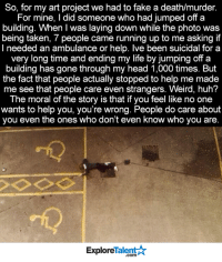 Facts, Fake, and Head: So, for my art project we had to fake a death/murder.  For mine, I did someone who had jumped off a  building. When I was laying down while the photo was  being taken, 7 people came running up to me asking if  I needed an ambulance or help. Ive been suicidal for a  very long time and ending my life by jumping off a  building has gone through my head 1,000 times. But  the fact that people actually stopped to help me made  me see that people care even strangers. Weird, huh?  The moral of the story is that if you feel like no one  wants to help you, you're wrong. People do care about  you even the ones who don't even know who you are  TalentA  Explore Wow, this is so powerful 🙌😢💔