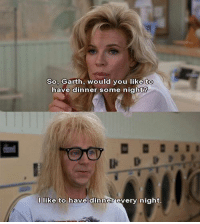 same tbh: So, Garth, would you like to  have dinner some night?  I like to have dinner every night same tbh