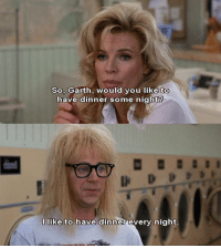 some night: So, Garth, would you like to  have dinner some night?  I like to have dinner every night
