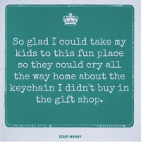 Ingrates.: So glad I could take my  kids to this fun place  so they could cry all  the way home about the  keychain I didn't buy in  the gift shop  SCARY MOMMY Ingrates.