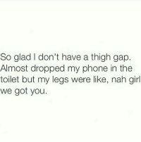 Right, ladies?: So glad I don't have a thigh gap  Almost dropped my phone in the  toilet but my legs were like, nah girl  We got you Right, ladies?