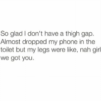 The perks of being thick 💁🏼 Follow @sassy__bitch69 @sassy__bitch69 @sassy__bitch69 @sassy__bitch69: So glad I don't have a thigh gap.  Almost dropped my phone in the  toilet but my legs were like, nah girl  we got you. The perks of being thick 💁🏼 Follow @sassy__bitch69 @sassy__bitch69 @sassy__bitch69 @sassy__bitch69