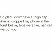 Blessed.: So glad I don't have a thigh gap.  Almost dropped my phone in the  toilet but my legs were like, nah girl  we got you. Blessed.