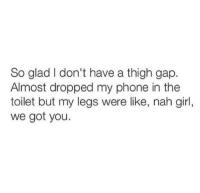 thigh gap: So glad I don't have a thigh gap.  Almost dropped my phone in the  toilet but my legs were like, nah girl,  we got you.