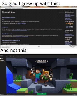 Old minecraft launcher better: So glad I grew up with this:  Minecraft Launcher 1.3.11  Update Notes Development Console  Profile Editor Local Version Editor (NYI)  Minecraft News  Official links:  Powered by Tumblr  Minecraft.net  Minecraft on Facebook  Merchandise  Realms is available world wide!  Bug tracker  Account Support  Hello!  Try our other games!  We just wanted to let you know that Realms is available world wide for everyone to enjoy now  SCROLLS  You can read more about Realms here minecraft.net/realms  COBALT  Minecraft 1.7.9  We have pushed out an update that supports name changes, however we will not allow name changes until a future date. For information on how name  changes will work, please see these frequently asked questions.  Community  links:  Recent Security Issues  Minecraft Forums  Minecraft on Twitch.tv  There has recently been a security incident that affected Minecraft (and two thirds of the internet). It is strongly advised that you change your  Minecraft/Mojang password. Please see here for more information.  Mojang on  Twitter:  Minecraft Realms Now Available in the UK  Minecraft Team  Jens Bergensten  Erik Broes  Nathan Adams  and Ireland and The Netherlands!  This means Minecraft Realms is available in the following countries:  Welcome, guest! Please log in.  Loading versions...  Profile: Loading profiles...  Play  New Profile  Edit Profile  Log Out  And not this:  MuSall LeLUshr  ebreaker1203  MINECRAFT: JAVA EDITION  Ccnnected  Skins  Play  Installations  Patch notes  News  MINECRAFT  MINECRAFT:  Java Edition  JAVA EDITION  PLAY  Latest release  Selings  it ebarevaken12D3  L.15.1 Old minecraft launcher better