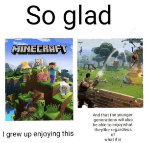 Memes, Minecraft, and 🤖: So glad  MINECRAFT  wust  And that the younger  generations will a lso  be able to enjoy what  they like regardless  of  I grew up enjoying this  what it is https://t.co/xMCV2Q0JoY