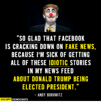 """SO GLAD THAT FACEBOOK  IS CRACKING DOWN ON FAKE NEWS,  BECAUSE I'M SICK OF GETTING  ALL OF THESE IDIOTIC STORIES  IN MY NEWS FEED  ABOUT DONALD TRUMP BEING  ELECTED PRESIDENT.""  ANDY BOROWITZ  OCCUPY DEMOCRATS It's all a joke, right?!?  H/t Occupy Democrats"