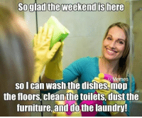Dank, Laundry, and Memes: So glad the weekend is here  @Memes  so I can wash the dishes,mop  the floors cleanthe toilets,dust the  furniture,and do the laundry 😂