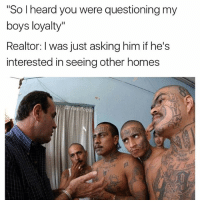 """Funny, Asking, and Boys: """"So heard you were questioning my  boys loyalty  Realtor: I was just asking him if he's  interested in seeing other homes We holmes stick together 💪🏼"""