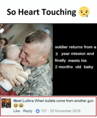 Guns, Memes, and Heart: So Heart Touching  soldier returns from a  3 year mission and  finally meets his  2 months old baby  Meet Luthra When bullets come from another gun  Like Reply  127 30 November 2016 Follow our new page - @sadcasm.co