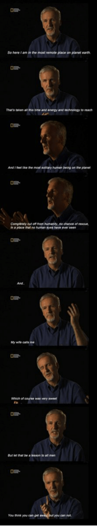 funny James Cameron is hilarious.: So here I am in the most remote place on planet earth.  That's  all this time and energy and Mechnology feach  And I feel  Completely cuf  chance of rescue,  ina place that  human eyes have  My wife cals  Which of  very sweet  But let Bhat be lesson al  You think you  but you funny James Cameron is hilarious.