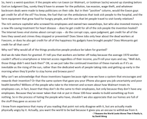 """I dare ya to prove this genius wrong ! (extract from a Cracked.com article): So, here's a weird question: If the people who run Exxon (or Walmart, or Goldman Sachs) wound up standing betore  God on Judgment Day, surely they'd have to answer for the pollution, tax evasion, wage theft, and whatever  backroom deals were made to keep politicians  on their side. But in their """"positive"""" column, would the Exxon guys  get credit for all of the oil? You know, the fuel that ran the ambulances that took sick people to the hospital, and the  farm equipment that grew food for hungry people, and the cars that let people travel to visit lonely relatives?  The rich venture capitalist who screwed his employees and owned two sweatshops, but who also invested money in  a new life-saving treatment for heart disease -- does he get credit for all of the sick people the invention healed?  The Internet loves viral stories about corrupt cops -- do the corrupt cops, upon judgment, get credit for all of the  lives they saved and crimes they stopped  prevented? Does Steve Jobs only hear about the dead workers at  or  Foxconn, or does he also get credit for all of the happiness his gadgets have brought people? Does Monsanto get  credit for all that corn?  Why not? Why would all of the things productive people produce be taken for granted?  And we do take them for granted. If I tell you that workers are better off today because the average 1970 worker  couldn't afford a smartphone or Internet access regardless of their income, you'll roll your eyes and say, """"Well duh,  those things didn't exist back then!"""" OK, so we just take the continued invention of these marvels as if it's as  inevitable as the rising of the sun, rather than the dedicated work of people taking risks and getting up early in the  morning when they'd prefer to stay home and browse porn?  Why can't we  acknowledge that those inventions happen because right now we have a system that encourages and  rewards their invention? Or tha"""