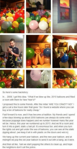 "I want to do this! This would be so fun!!: So here's some backstory  In... 2009, I got this idea  ""What if we blew up like, 2010 balloons and filled  a room with them for New Year's?""  I proposed this to some friends. After the initial ARE YOU CRAZY? NO!""  get a call a few hours later that goes ""So I found a website where you can  buy a ton of balloons for really cheap  Fast forward to now, and it has become a tradition My friends and I spend  a few days blowing up about 2050 balloons (we always do some extra  because poppage does happen) and we number however many the year  will be. Hence, this year we numbered up to 2013. And we fil a room and  turn it into a giant, static-y ball pit It's enormous fun, and when you turn  the lights out and get under the sea of baloons, you can see all the static  zipping about (we keep it all in with plastic on the doors and velcro)  We hang up the current year balloon, and the new year balloon, and at  midnight we pop the old year balloon to send it out with a bang. as it were.  And then at like, 1am we start popping the others to clean up, and hope I want to do this! This would be so fun!!"
