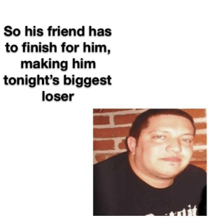 Dank, Memes, and Target: So his friend has  to finish for him,  making him  tonight's biggest  loser The duality of Sal by Littleferris MORE MEMES