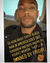 "America, Friday, and Guns: SO HOW ABOUT EVERY BLACH  MAN IN AMERICA GOES OUT  TOMORROW AND BUYS AND AR-15  ASSAULT WEAPON. THEY'LL BE  BANNED BY FRIDAY WORD!! TRUTH 💯 Repost @kendrick38: On the anniversary of the death of the Revolutionary MalcolmX, I figured I'd give a little radical proposal. 🤓😏✊🏽🖤 It wouldn't be the first time. BlackHistoryMonth Lesson: ""The Mulford Act was a 1967 California bill that repealed a law allowing public carrying of loaded firearms. Named after Republican assemblyman Don Mulford, the bill was crafted in response to members of the BlackPanther Party who were conducting armed patrols of Oakland neighborhoods while they were conducting what would later be termed copwatching.[1] They garnered national attention after the Black Panthers marched bearing arms upon the California State Capitol to protest the bill. AB-1591 was authored by Don Mulford (R) from Oakland, John T. Knox (D) from Richmond, Walter J. Karabian (D) from Monterey Park, Alan Sieroty (D) from Los Angeles, and William M. Ketchum (R) from Bakersfield,[5] it passed both Assembly (controlled by Democrats 42:38) and Senate (split 20:20) and was signed by Governor Ronald Reagan on July 28. The law banned the carrying of loaded weapons in public. [6] Both Republicans and Democrats in California supported increased gun control. Governor Ronald Reagan was present when the protesters arrived and later commented that he saw ""no reason why on the street today a citizen should be carrying loaded weapons"" and that guns were a ""ridiculous way to solve problems that have to be solved among people of good will."" "" BlackPanther GunControl Bipartisan GunReformNow"