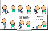 Dank, Cyanide and Happiness, and Divorce: SO, HOW ARE  YOU HANDLING  THE DIVORCE?  Cyanide and Happiness  Explosm.net  I MISS THE  OTHER HALF  OF MY BIKE. By Kris. Tag a friend who has ever ridden a unicycle. Do they even really exist or are they mythical beasts? Hmm. ⠀ ⠀ We've got more comics! Seriously! Go check them out at https://goo.gl/A6ifQS!