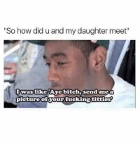 """Memes, Titties, and A Picture: """"So how did u and my daughter meet""""  Iwas like Aye bitch, send me a  picture ofsyour fucking titties Sent in by a fan."""