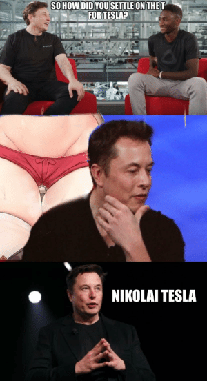Anime, How, and Tesla: SO HOW DID YOU SETTLE ON THE T  FOR TESLA?  NIKOLAI TESLA I see you are a Tesla of culture as well