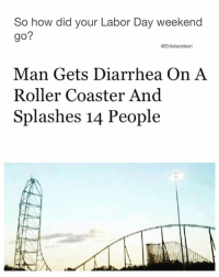 Memes, Diarrhea, and Labor Day: So how did your Labor Day weekend  go?  @Erikdavidson  Man Gets Diarrhea On A  Roller Coaster And  Splashes 14 People I've had better Labor Days 💩 @erikdavidson