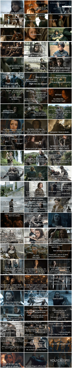 Arya Stark's complete Journey S1 E1 to S8 E3, 72 pictures in one. Including nearly every story beat retold in a mostly funny way, took me a while to make, Hope you guys enjoy it!: So, how do  time to be alive  selio the god of de  What do we  your finger oft  ems Legit  aman gives a girl a Co  itchWhat are they doing  to that guy's stomach  Life  got there  Nothing suspicious here  pot escaping  cookie instead ?  That's a girl  YOUIDIOT  Right now you  Huzzabl We need to work n it  Also green eyes  blue eyes and  Kill him!  am  He killed the  One friend i had!  Kinda seems like you  that  And be left alonru  And that's how  you kidnáp people  More ike given space to  breathe, you mell like shit  one creopy  old man to another  for much longer  twins just over  They just killed stark men My father, and now my  mother and brother... what is  left for me in the world ?  nd I and who  Was  veryone I love is dead...  is that woman screaming ?  Did you just look at my butt? MY BUTT AND LIVES!  Water  UC  ad men don't  nd all that shiz  really is dead  to say tht than hitting  I'll do what i want!  Vicious bitch!  eni's not he  st wait it out  met  This is the hall of cookies  your cook  d bu  A man has no fixation  n third person too  Come on, it wasn't that bad, A girl has eaten a cook  don't be a wimp  more chance for redemptio  itch with the stick agard no more  m deadt Okay so im not dead  Rest sweetheart you need it  Thank you... you're so kind,  Oh shit  OH FUCK  no one. I dont need  all the  n you, it's  going down it  al to have a  g killed  true. But if i'm going  won't be without a fight! damn cookies I'm going home  Stark.. Catelyn Stark.... Family reunions are  piece of shit  Remember those names vou a dull affair, glad I could have  fun with this one  Gotcha bitch  about that  guy, I have an idea  the  s how you slit  t very good either  rush to the hall, you cant  be missing yknow.  y sister betrayed my  ny Oh hey Arya, long time no  still aittle bitch  Shut yp,ilkouAnd youre sill a big asshole  Wow I mean me too,  Do you know wherethey stdrea  the food ? its  I miss you though  would walk in  yeu have no idea.  I do too, Glad you're not deac  Alright, Got it  So why doe  See that  OME AT ME  ard lo mi  for later yknow Go fuck him upl  Oh, so thathat that meant.  YOU CREEP!!!  What do we say t  the god of death?  Get your fingers off my chin, Arya Stark's complete Journey S1 E1 to S8 E3, 72 pictures in one. Including nearly every story beat retold in a mostly funny way, took me a while to make, Hope you guys enjoy it!