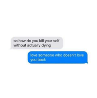 Love, Memes, and True: so how do you kill your self  without actually dying  love someone who doesn't love  you back True