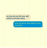 Memes, 🤖, and Kill Your Self: so how do you kill your self  without actually dying  love someone who doesn't love  you back 💯