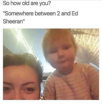 "😂lol: So how old are you?  ""Somewhere between 2 and Ed  Sheeran"" 😂lol"