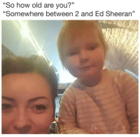 "Ed Sheeran, Old, and How: ""So how old are you?""  ""Somewhere between 2 and Ed Sheeran"""