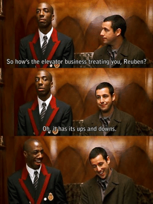 Ups, Business, and Wholesome: So how's the elevator business treating you, Reuben?  Oh, it has its ups and downs I don't know why but this feels very wholesome to me
