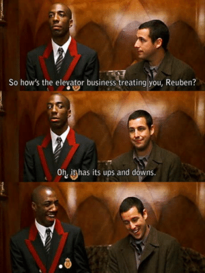 Oh Reuben: So how's the elevator business treating you, Reuben?  Oh, ithas its ups and downs. Oh Reuben