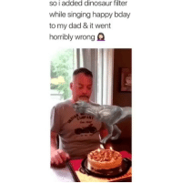 Oh yea daddy eat that dino-booty 😂: So i added dinosaur filter  while singing happy bday  to my dad & it went  horribly wrong Q Oh yea daddy eat that dino-booty 😂