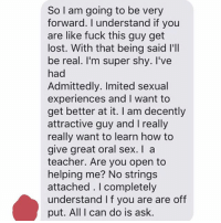 It's not great but at least he's honest: So I am going to be very  forward. understand if you  are like fuck this guy get  lost. With that being said l'll  be real. I'm super shy. I've  had  Admittedly. Imited sexual  experiences and want to  get better at it. am decently  attractive guy and I really  really want to learn how to  give great oral sex. a  teacher. Are you open to  helping me? No strings  attached. completely  understand If you are are off  put. All I can do is ask. It's not great but at least he's honest