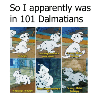 Memes, 🤖, and 101 Dalmatians: So I apparently was  in 101 Dalmatians  Im so hungry Icould eata  m hungry Mother  'm hungry  whole elephant  really am  Did you bring me anything to  N rm hungry, Mother  I'm not sleepy. I'm hungry  I'm hungry  eat? mom what's for lunch?!