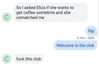 An hour after my bi friend whos new to tinder said she matched with a hot girl: So I asked Eliza if she wants to  get coffee sometime and she  Cunmatched me  Rip  4 min SMS  Welcome to the club  C  fuck this club An hour after my bi friend whos new to tinder said she matched with a hot girl