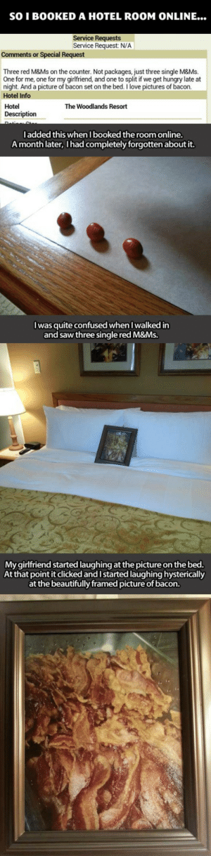 justmcdonaldsthings:  cumberbatch-of-cookes:  hiddleswiggles:  That's good service.  The fuck kinds of requests are these?  The best ones.: SO I BOOKED A HOTEL ROOM ONLINE...  Service Requests  Service Request: N/A  Comments or Special Request  Three red M&Ms on the counter. Not packages, just three single M&Ms.  One for me, one for my girlfriend, and one to split if we get hungry late at  night. And a picture of bacon set on the bed. I love pictures of bacon.  Hotel Info  Hotel  Description  The Woodlands Resort  ladded this when I booked the room online.  Amonth  later, Ihad completely forgotten about it.   Iwas quite confused when I walked in  and saw three single red M&Ms.   My girlfriend started laughing at the picture on the bed  At that point it clicked and Istarted laughing hysterically  at the beautifully framed picture of bacon. justmcdonaldsthings:  cumberbatch-of-cookes:  hiddleswiggles:  That's good service.  The fuck kinds of requests are these?  The best ones.