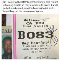 dmu: So I came to the DMV to let them know that I'm not  a fucking female so they asked me to prove it and l  pulled my dick out, now I'm heading to jail smh.  hope they put me in a woman's prison  Welcome to  CA DMU  S i M i U a 11 e U  CALI  Bos  Ny  Reg Non-Appt  Please have a seat and  watch for your number to  be called  11:57am 3-2 T-1