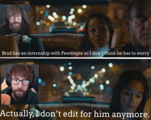 Brad 1 was like a father to me: so I don't think he has to worry  Brad has an internship with Pewdiepie  Actually, Ddon't edit for him anymore. Brad 1 was like a father to me