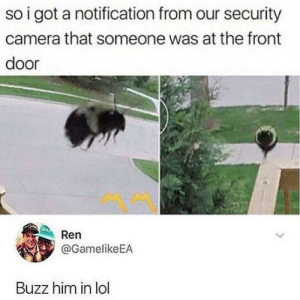 An unexpected guest: so i got a notification from our security  camera that someone was at the front  door  Ren  @GamelikeEA  Buzz him in lol An unexpected guest
