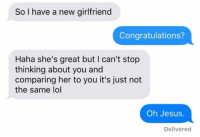 DO NOT ENGAGE: So I have a new girlfriend  Congratulations?  Haha she's great but I can't stop  thinking about you and  comparing her to you it's just not  the same lol  Oh Jesus.  Delivered DO NOT ENGAGE