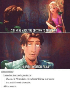 His honesty 😂: SO I HAVE MADE THE DECISION TO TRUST YOU  A HORRIBLE DECISION, REALLY  silencewillfail  ineverlikedtheopeningsentence:  Cheers. To Flynn Rider. The closest Disney ever came  to a realistic male character.  All the awards. His honesty 😂
