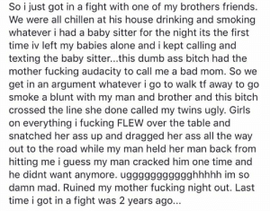 ruined her night out :-/: So i just got in a fight with one of my brothers friends.  We were all chillen at his house drinking and smoking  whatever i had a baby sitter for the night its the first  time iv left my babies alone and i kept calling and  texting the baby sitter...this dumb ass bitch had the  mother fucking audacity to call me a bad mom. So we  get in an argument whatever i go to walk tf away to go  smoke a blunt with my man and brother and this bitch  crossed the line she done called my twins ugly. Girls  on everything i fucking FLEW over the table and  snatched her ass up and dragged her ass all the way  out to the road while my man held her man back from  hitting me i guess my man cracked him one time and  he didnt want anymore. uggggggggggghhhhh im so  damn mad. Ruined my mother fucking night out. Last  time i got in a fight was 2 years ago... ruined her night out :-/
