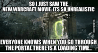 the portal: SO I JUST SAW THE  NEW WARCRAFT MOVIE. ITS SOUNREALISTIC  EVERYONE KNOWS WHEN YOU GO THROUGH  THE PORTAL THERE IS A LOADING TIME..