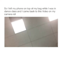 Phone, Camera, and Video: So I left my phone on top of my bag while I was in  dance class and I came back to this Video on my  camera roll THIS ALWAYS MAKES ME LAUGH