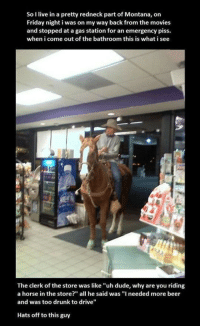 """Beer, Drunk, and Dude: So I live in a pretty redneck part of Montana, on  Friday night i was on my way back from the movies  and stopped at a gas station for an emergency piss.  when i come out of the bathroom this is what i see  The clerk of the store was like """"uh dude, why are you riding  a horse in the store?"""" all he said was """"I needed more beer  and was too drunk to drive""""  Hats off to this guy <p>Meanwhile In Montana</p>"""