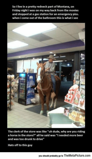 "srsfunny:  Meanwhile In Montana: So I live in a pretty redneck part of Montana, on  Friday night i was on my way back from the movies  and stopped at a gas station for an emergency piss.  when i come out of the bathroom this is what i see  The clerk of the store was like ""uh dude, why are you riding  a horse in the store?"" all he said was ""I needed more beer  and was too drunk to drive""  Hats off to this guy  you should probably go to TheMetaPicture.com srsfunny:  Meanwhile In Montana"